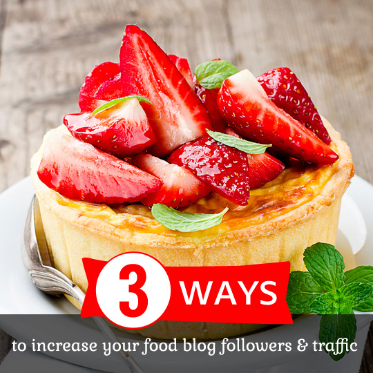 3 Ways to Increase Your Food Blog Followers- and get more traffic.