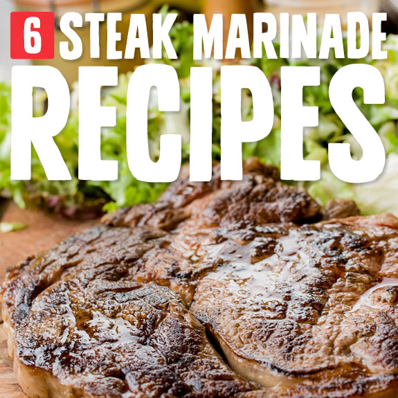 6 Steak Marinades- for flavorful, tender steaks.